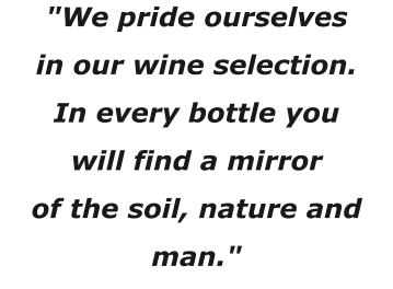 """We pride ourselves in our wine selection. In every bottle you will find a mirror of the soil, nature and man."""
